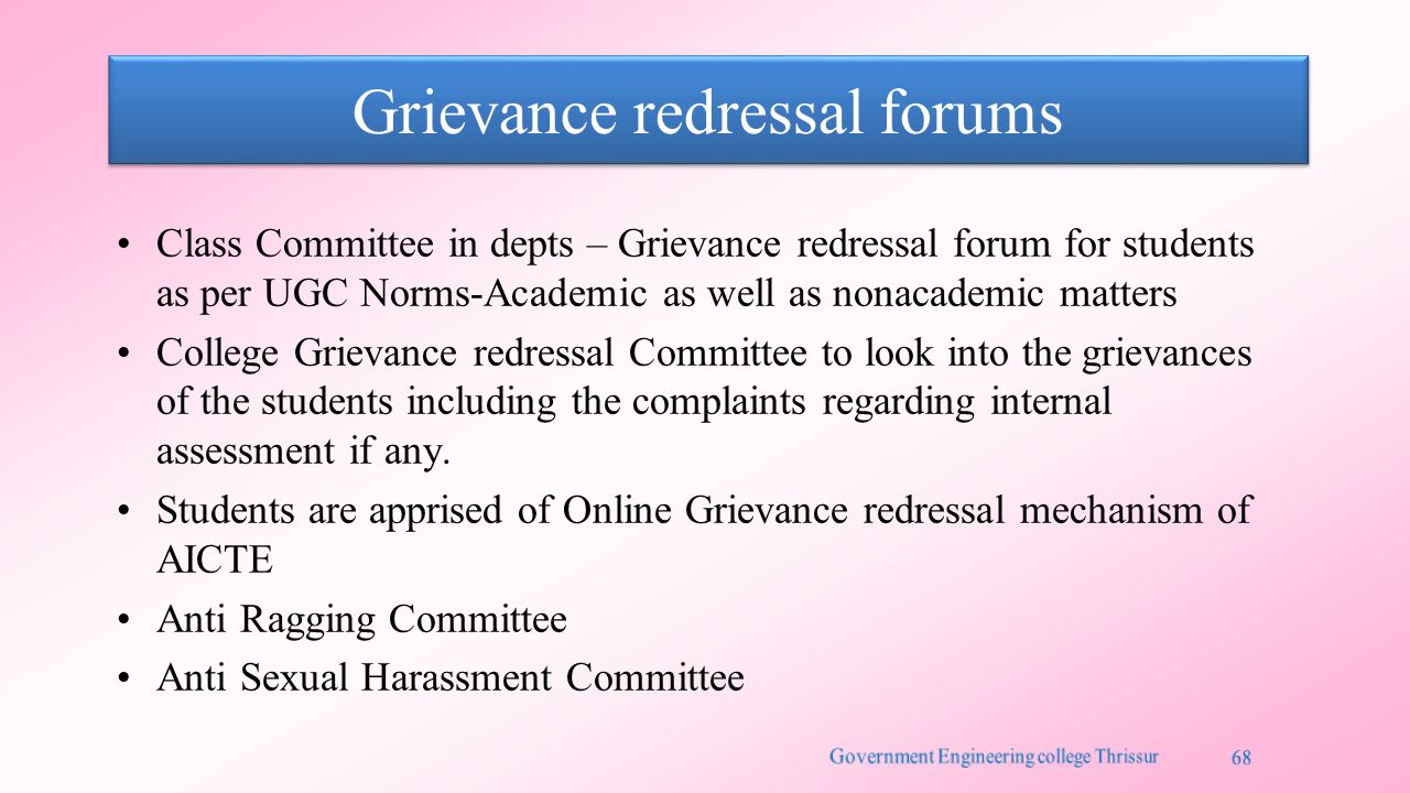 Grievance redressal forums Class Committee in depts – Grievance redressal forum for students as per UGC Norms-Academic as well as nonacademic matters College Grievance redressal Committee to look into the grievances of the students including the complaints regarding internal assessment if any.