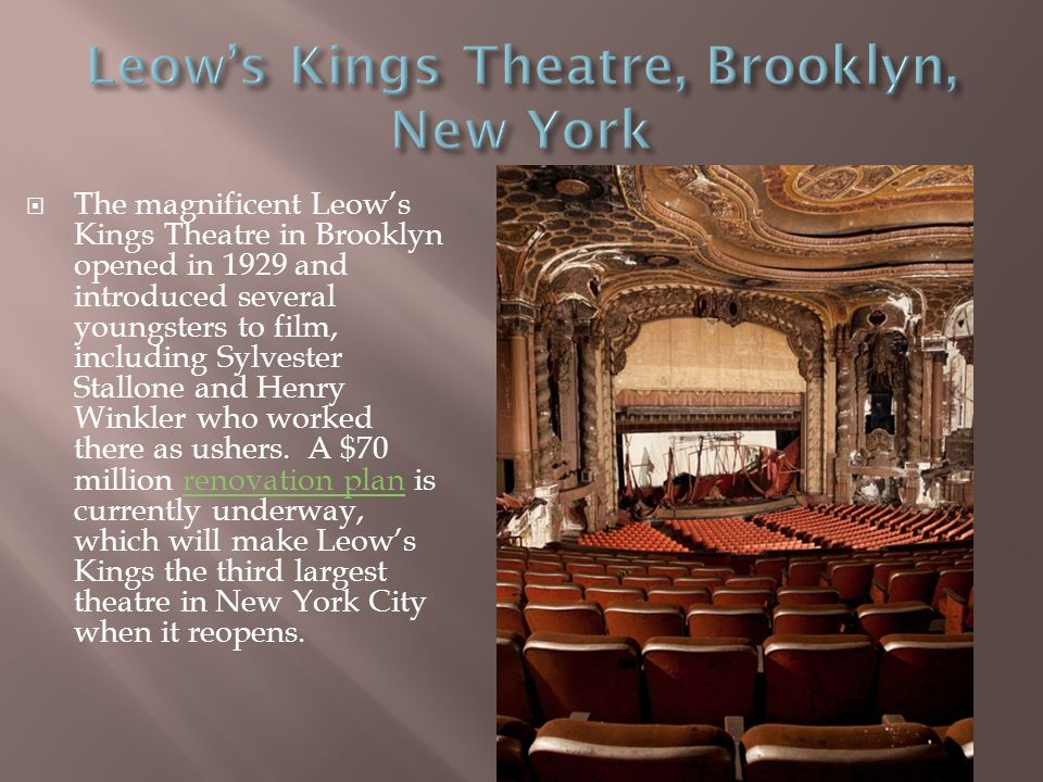  The magnificent Leow's Kings Theatre in Brooklyn opened in 1929 and introduced several youngsters to film, including Sylvester Stallone and Henry Winkler who worked there as ushers.