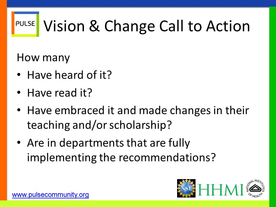 Vision & Change Call to Action How many Have heard of it? Have read it? Have embraced it and made changes in their teaching and/or scholarship? Are in