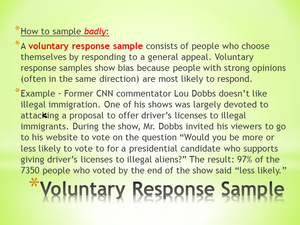 * How to sample badly: * A voluntary response sample consists of people who choose themselves by responding to a general appeal.