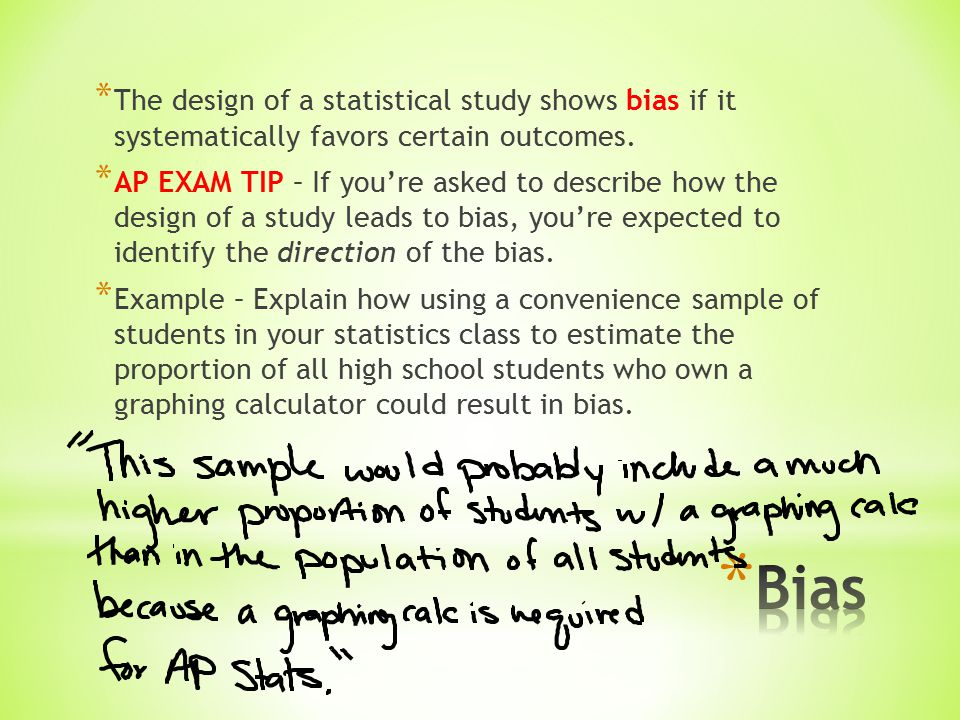 * The design of a statistical study shows bias if it systematically favors certain outcomes.