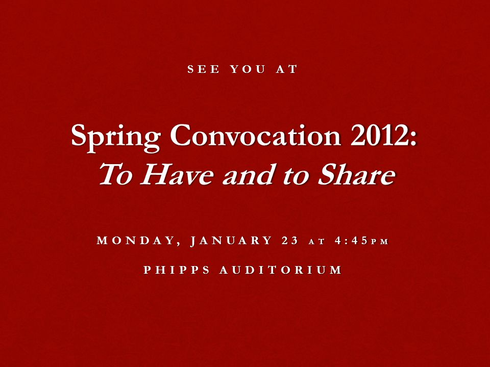 SEE YOU AT Spring Convocation 2012: To Have and to Share MONDAY, JANUARY 23 AT 4:45 PM PHIPPS AUDITORIUM