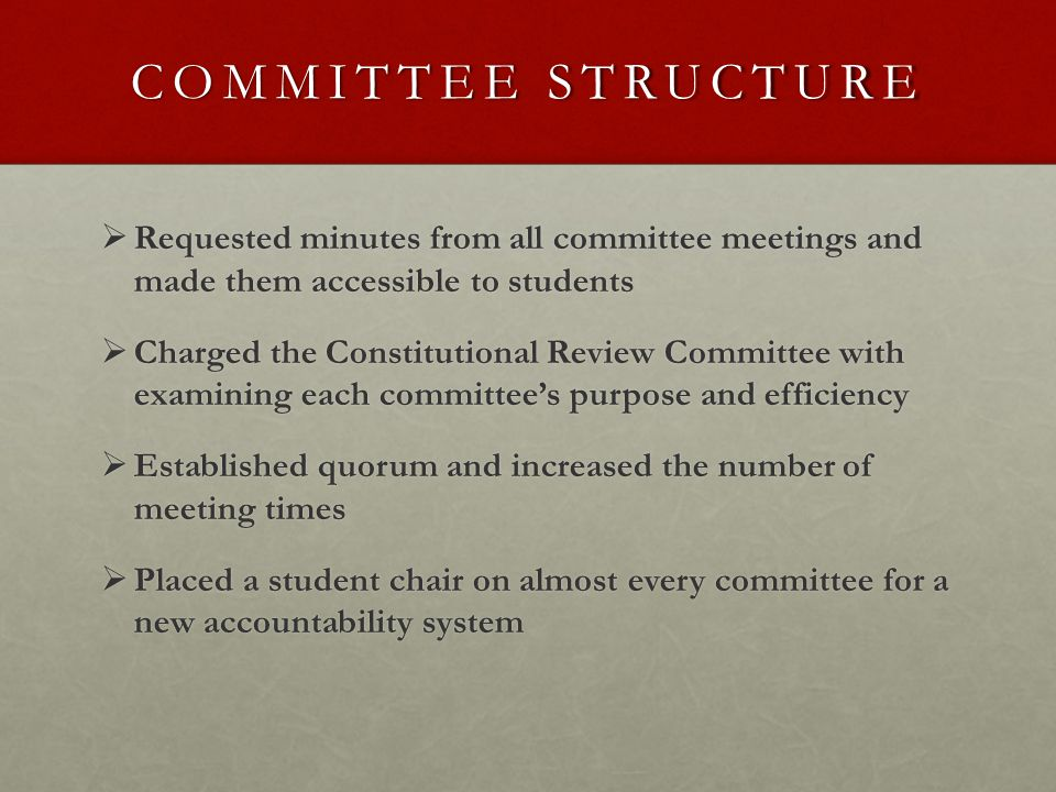 COMMITTEE STRUCTURE  Requested minutes from all committee meetings and made them accessible to students  Charged the Constitutional Review Committee with examining each committee's purpose and efficiency  Established quorum and increased the number of meeting times  Placed a student chair on almost every committee for a new accountability system