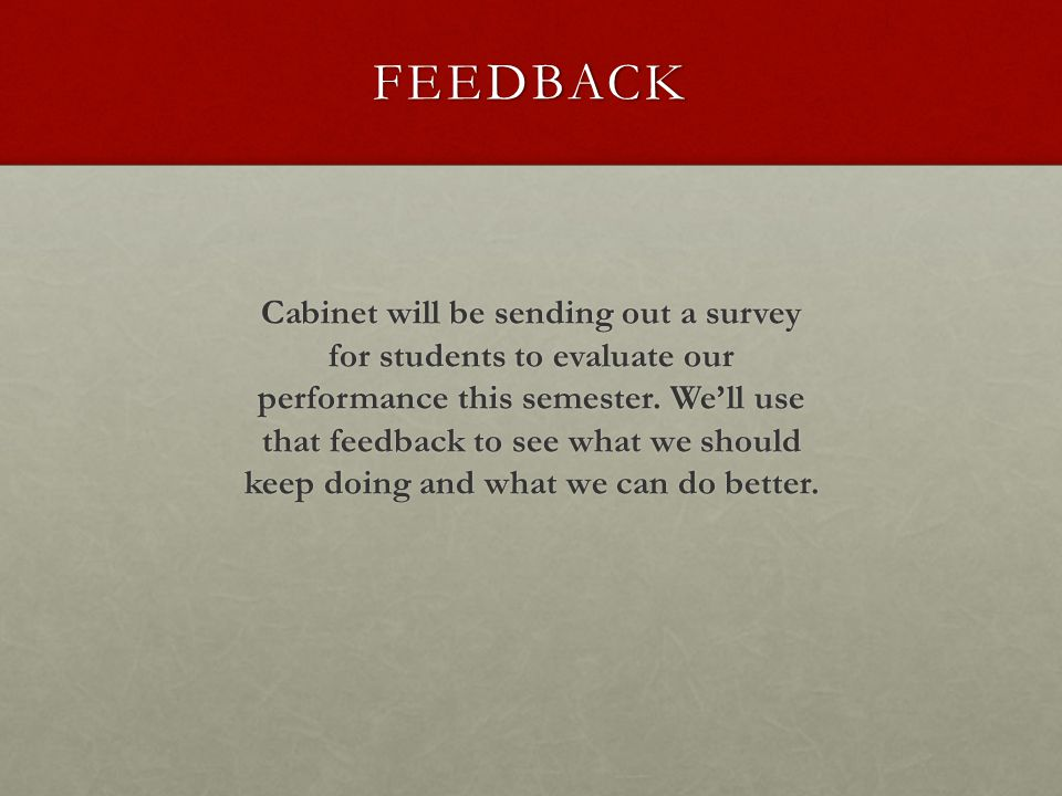 FEEDBACK Cabinet will be sending out a survey for students to evaluate our performance this semester.