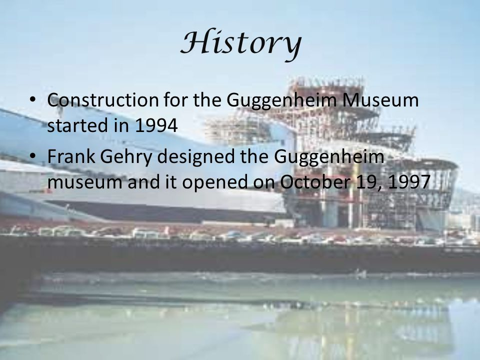 History Construction for the Guggenheim Museum started in 1994 Frank Gehry designed the Guggenheim museum and it opened on October 19, 1997