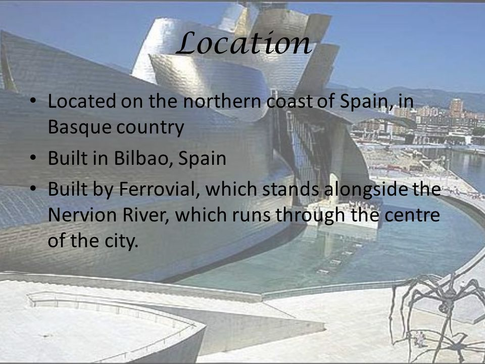 Location Located on the northern coast of Spain, in Basque country Built in Bilbao, Spain Built by Ferrovial, which stands alongside the Nervion River, which runs through the centre of the city.