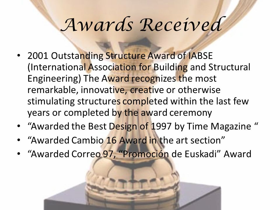 Awards Received 2001 Outstanding Structure Award of IABSE (International Association for Building and Structural Engineering) The Award recognizes the most remarkable, innovative, creative or otherwise stimulating structures completed within the last few years or completed by the award ceremony Awarded the Best Design of 1997 by Time Magazine Awarded Cambio 16 Award in the art section Awarded Correo 97, Promoción de Euskadi Award