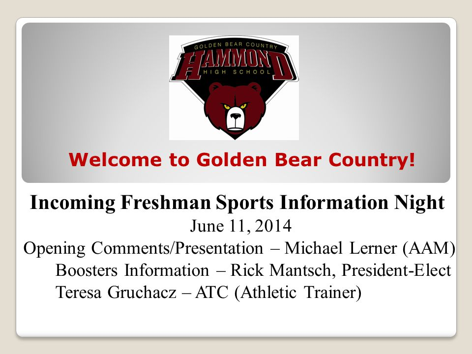 Incoming Freshman Sports Information Night June 11, 2014 Opening Comments/Presentation – Michael Lerner (AAM) Boosters Information – Rick Mantsch, President-Elect Teresa Gruchacz – ATC (Athletic Trainer) Welcome to Golden Bear Country!