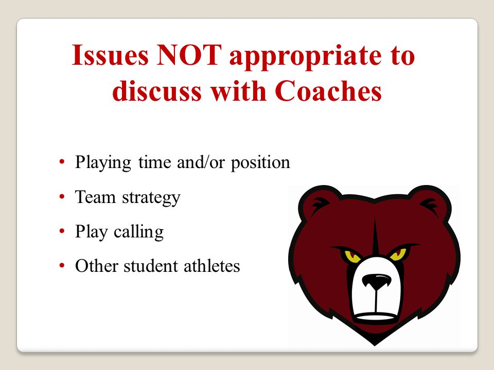Issues NOT appropriate to discuss with Coaches Playing time and/or position Team strategy Play calling Other student athletes