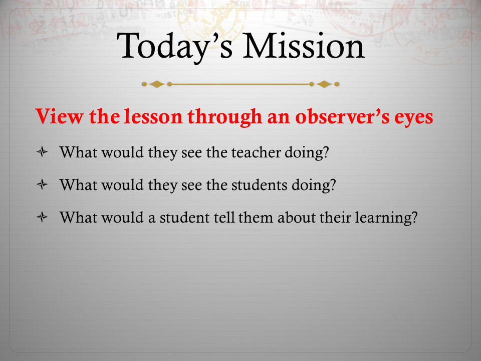 Today's Mission Thoroughly examine and improve one lesson for PROCESS  Has clearly stated learning targets (students know what they'll be learning and be expected to know)  Designed to engage learners  Designed to manage behaviors and student actions/interactions  Provides for assessment/evaluation by both teacher and learner  Provides differentiation for multiple modalities of learning—visual, aural, kinesthetic and for different skill levels