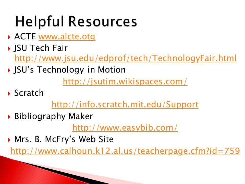  ACTE www.alcte.otgwww.alcte.otg  JSU Tech Fair http://www.jsu.edu/edprof/tech/TechnologyFair.html http://www.jsu.edu/edprof/tech/TechnologyFair.html  JSU's Technology in Motion http://jsutim.wikispaces.com/  Scratch http://info.scratch.mit.edu/Support  Bibliography Maker http://www.easybib.com/  Mrs.