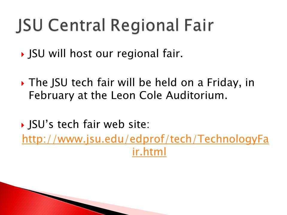  JSU will host our regional fair.  The JSU tech fair will be held on a Friday, in February at the Leon Cole Auditorium.  JSU's tech fair web site: