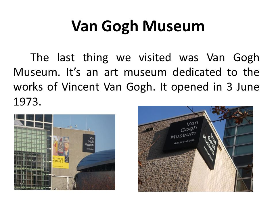 Van Gogh Museum The last thing we visited was Van Gogh Museum. It's an art museum dedicated to the works of Vincent Van Gogh. It opened in 3 June 1973