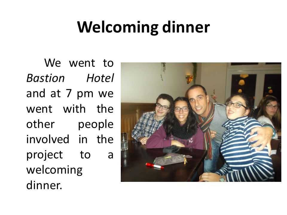Welcoming dinner We went to Bastion Hotel and at 7 pm we went with the other people involved in the project to a welcoming dinner.