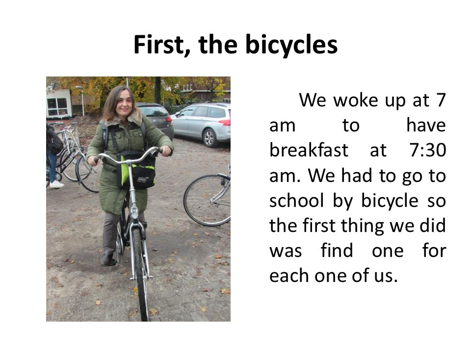 First, the bicycles We woke up at 7 am to have breakfast at 7:30 am. We had to go to school by bicycle so the first thing we did was find one for each