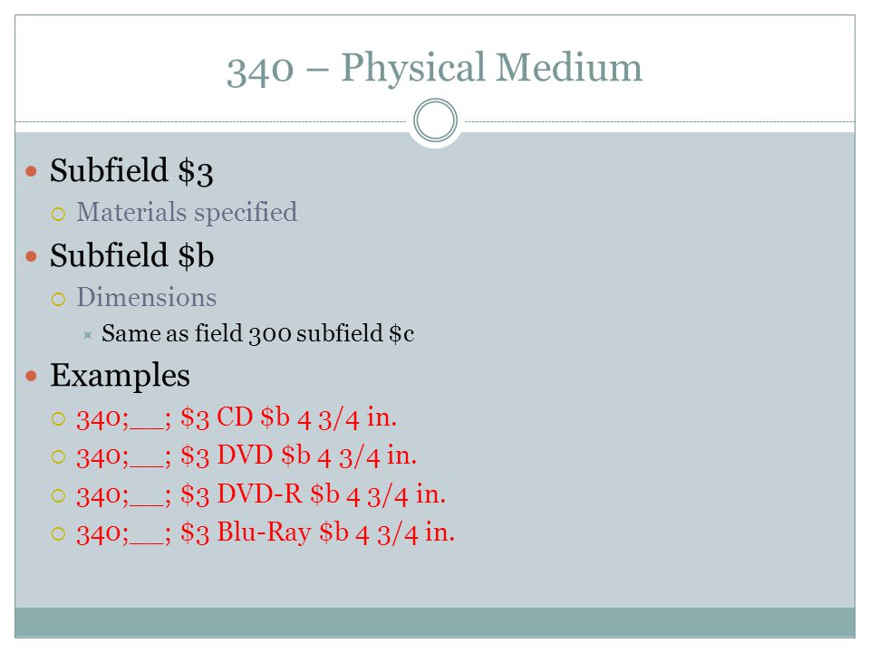 340 – Physical Medium Subfield $3  Materials specified Subfield $b  Dimensions  Same as field 300 subfield $c Examples  340;__; $3 CD $b 4 3/4 in.