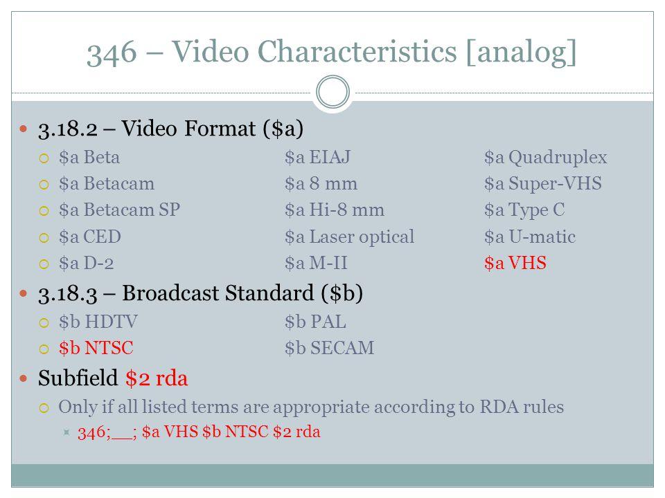 346 – Video Characteristics [analog] 3.18.2 – Video Format ($a)  $a Beta$a EIAJ$a Quadruplex  $a Betacam$a 8 mm$a Super-VHS  $a Betacam SP$a Hi-8 m