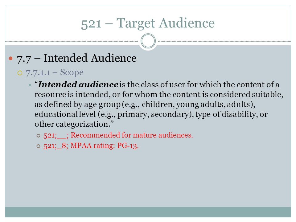 """521 – Target Audience 7.7 – Intended Audience  7.7.1.1 – Scope  """"Intended audience is the class of user for which the content of a resource is inten"""