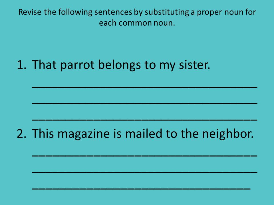 Revise the following sentences by substituting a proper noun for each common noun.