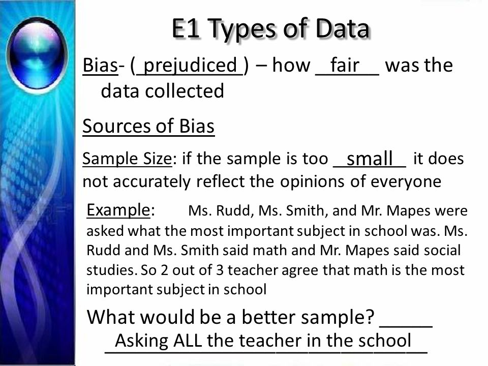 E1 Types of Data Bias- (__________) – how ______ was the data collected prejudicedfair Sources of Bias Sample Size: if the sample is too ________ it does not accurately reflect the opinions of everyone Example: Ms.