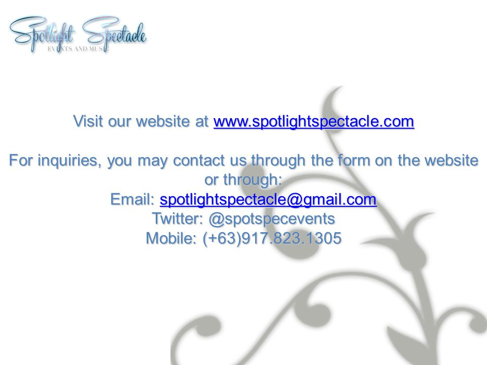 Visit our website at www.spotlightspectacle.com www.spotlightspectacle.com For inquiries, you may contact us through the form on the website or throug