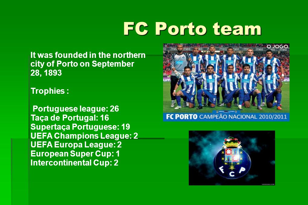 FC Porto team FC Porto team It was founded in the northern city of Porto on September 28, 1893 Trophies : Portuguese league: 26 Taça de Portugal: 16 S