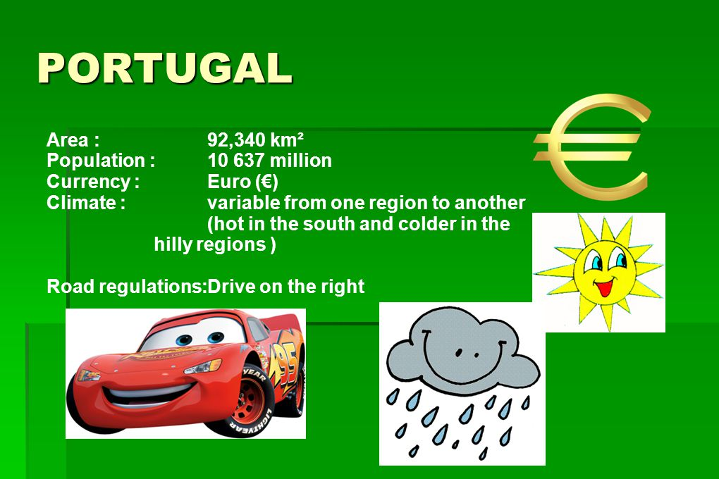 PORTUGAL Area : 92,340 km² Population : 10 637 million Currency : Euro (€) Climate : variable from one region to another (hot in the south and colder