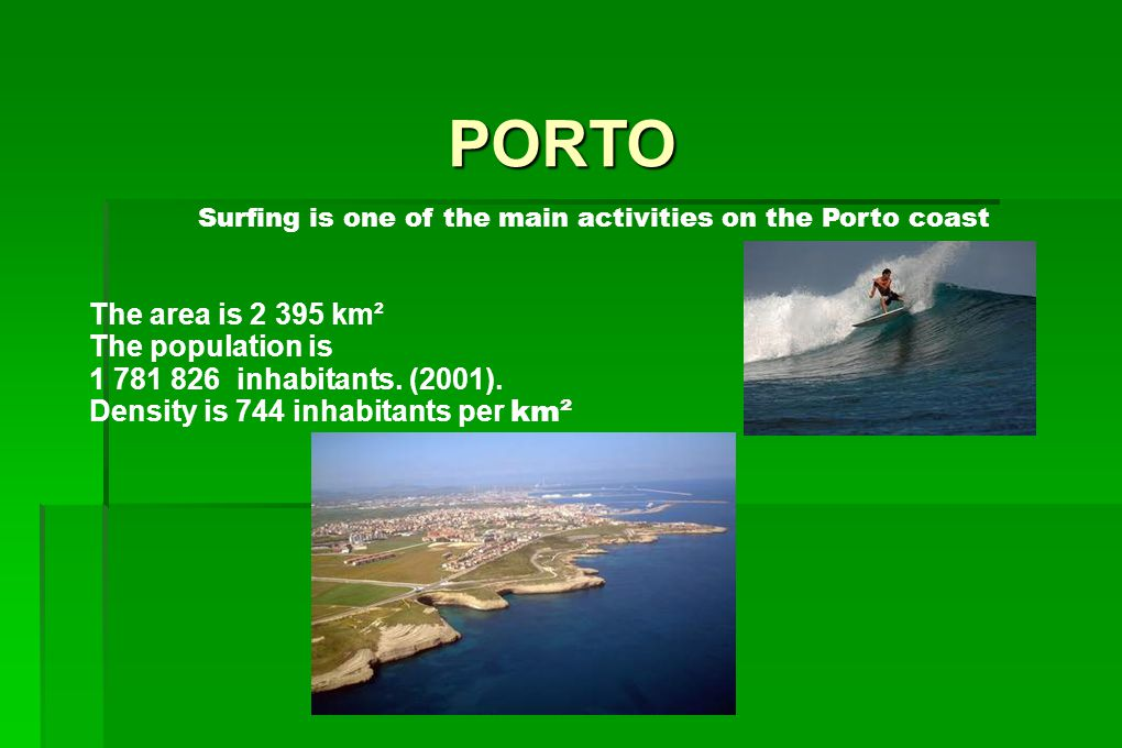 PORTO The area is 2 395 km² The population is 1 781 826 inhabitants. (2001). Density is 744 inhabitants per km² Surfing is one of the main activities
