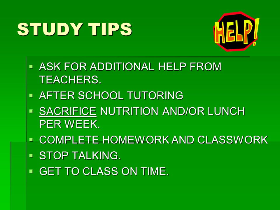 STUDY TIPS  ASK FOR ADDITIONAL HELP FROM TEACHERS.