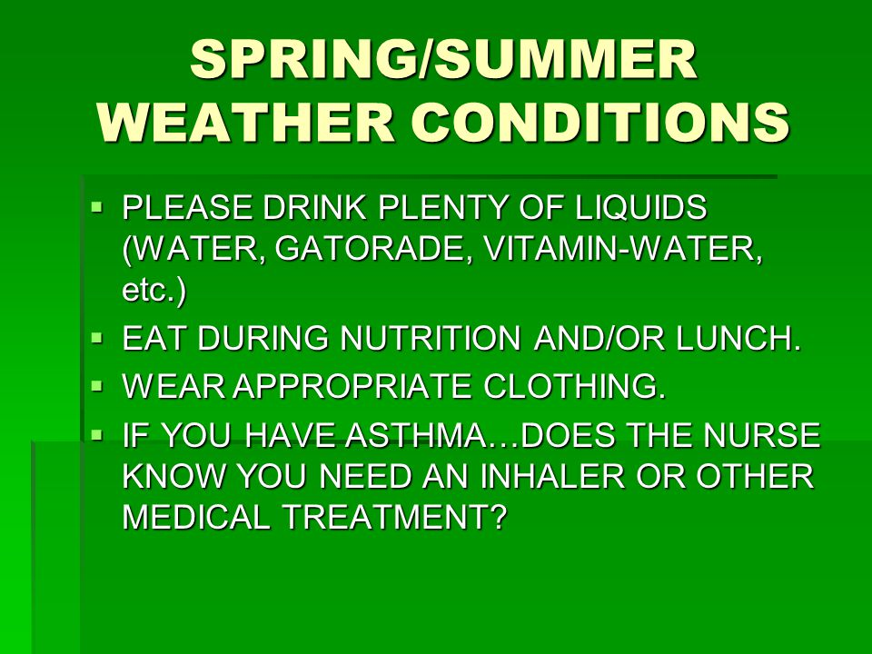 SPRING/SUMMER WEATHER CONDITIONS  PLEASE DRINK PLENTY OF LIQUIDS (WATER, GATORADE, VITAMIN-WATER, etc.)  EAT DURING NUTRITION AND/OR LUNCH.