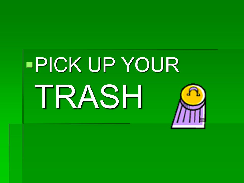  PICK UP YOUR TRASH