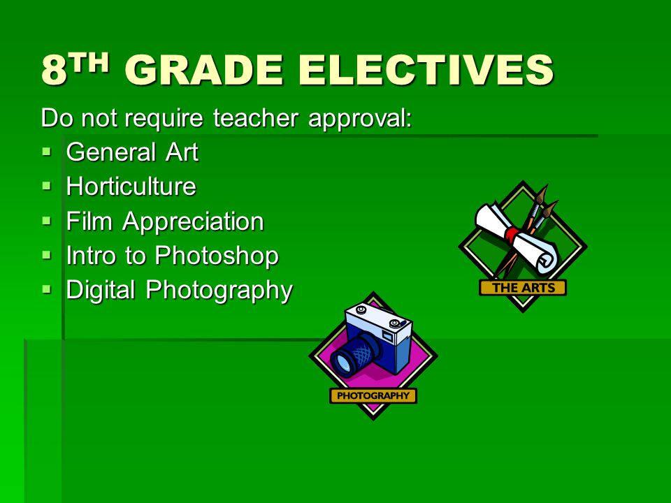 8 TH GRADE ELECTIVES Do not require teacher approval:  General Art  Horticulture  Film Appreciation  Intro to Photoshop  Digital Photography