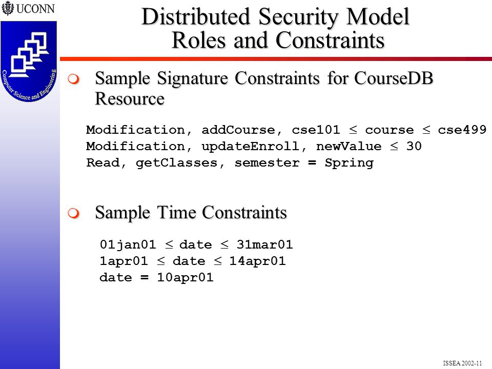 ISSEA 2002-11 Modification, addCourse, cse101  course  cse499 Modification, updateEnroll, newValue  30 Read, getClasses, semester = Spring Distributed Security Model Roles and Constraints  Sample Signature Constraints for CourseDB Resource  Sample Time Constraints 01jan01  date  31mar01 1apr01  date  14apr01 date = 10apr01