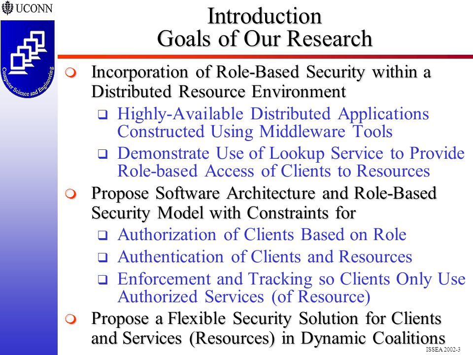 ISSEA 2002-3 Introduction Goals of Our Research  Incorporation of Role-Based Security within a Distributed Resource Environment  Highly-Available Distributed Applications Constructed Using Middleware Tools  Demonstrate Use of Lookup Service to Provide Role-based Access of Clients to Resources  Propose Software Architecture and Role-Based Security Model with Constraints for  Authorization of Clients Based on Role  Authentication of Clients and Resources  Enforcement and Tracking so Clients Only Use Authorized Services (of Resource)  Propose a Flexible Security Solution for Clients and Services (Resources) in Dynamic Coalitions