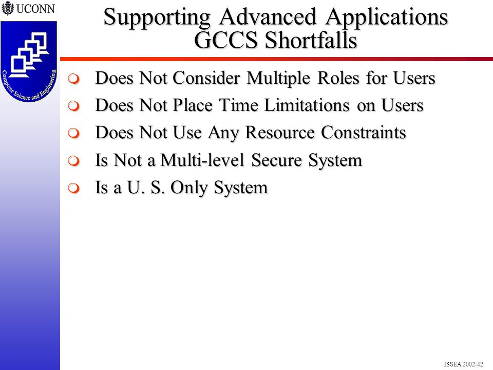 ISSEA 2002-42 Supporting Advanced Applications GCCS Shortfalls  Does Not Consider Multiple Roles for Users  Does Not Place Time Limitations on Users  Does Not Use Any Resource Constraints  Is Not a Multi-level Secure System  Is a U.