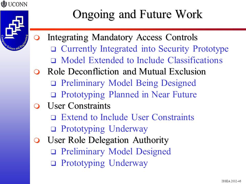 ISSEA 2002-46 Ongoing and Future Work  Integrating Mandatory Access Controls  Currently Integrated into Security Prototype  Model Extended to Include Classifications  Role Deconfliction and Mutual Exclusion  Preliminary Model Being Designed  Prototyping Planned in Near Future  User Constraints  Extend to Include User Constraints  Prototyping Underway  User Role Delegation Authority  Preliminary Model Designed  Prototyping Underway