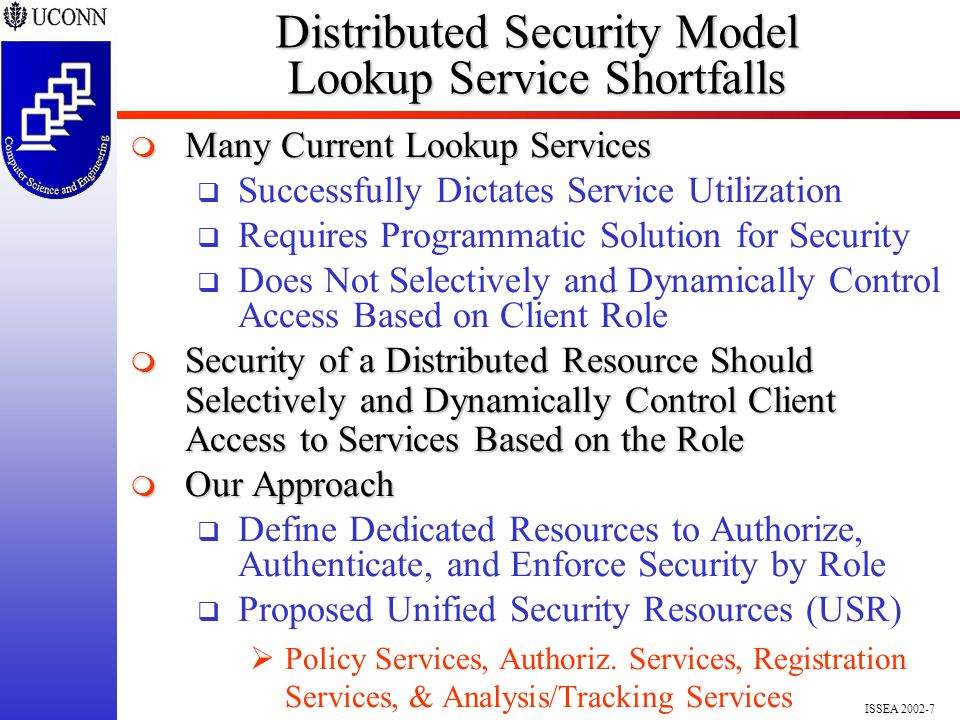 ISSEA 2002-7 Distributed Security Model Lookup Service Shortfalls  Many Current Lookup Services  Successfully Dictates Service Utilization  Requires Programmatic Solution for Security  Does Not Selectively and Dynamically Control Access Based on Client Role  Security of a Distributed Resource Should Selectively and Dynamically Control Client Access to Services Based on the Role  Our Approach  Define Dedicated Resources to Authorize, Authenticate, and Enforce Security by Role  Proposed Unified Security Resources (USR)  Policy Services, Authoriz.