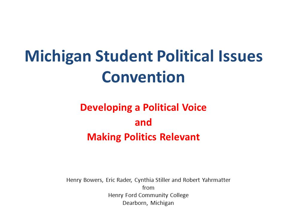 Michigan Student Political Issues Convention Developing a Political Voice and Making Politics Relevant Henry Bowers, Eric Rader, Cynthia Stiller and Robert Yahrmatter from Henry Ford Community College Dearborn, Michigan