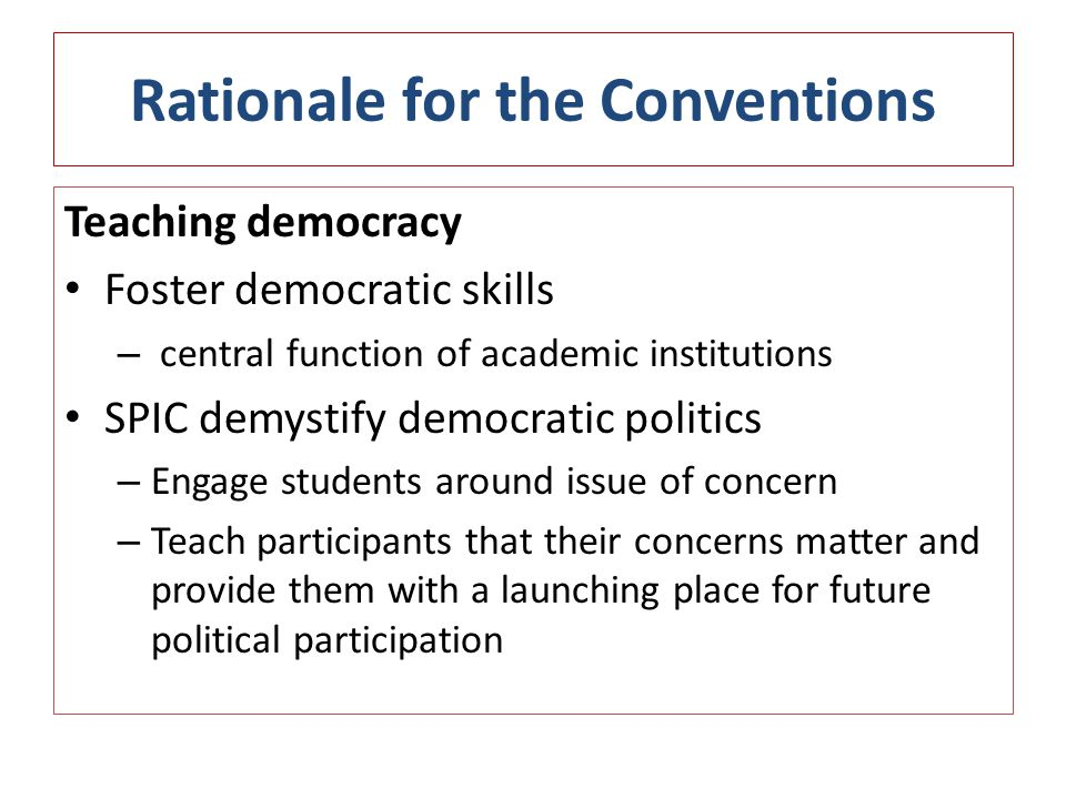 Rationale for the Conventions Teaching democracy Foster democratic skills – central function of academic institutions SPIC demystify democratic politics – Engage students around issue of concern – Teach participants that their concerns matter and provide them with a launching place for future political participation