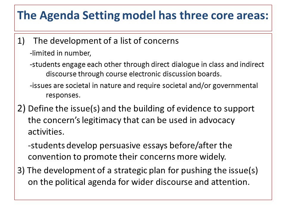 The Agenda Setting model has three core areas: 1)The development of a list of concerns -limited in number, -students engage each other through direct dialogue in class and indirect discourse through course electronic discussion boards.