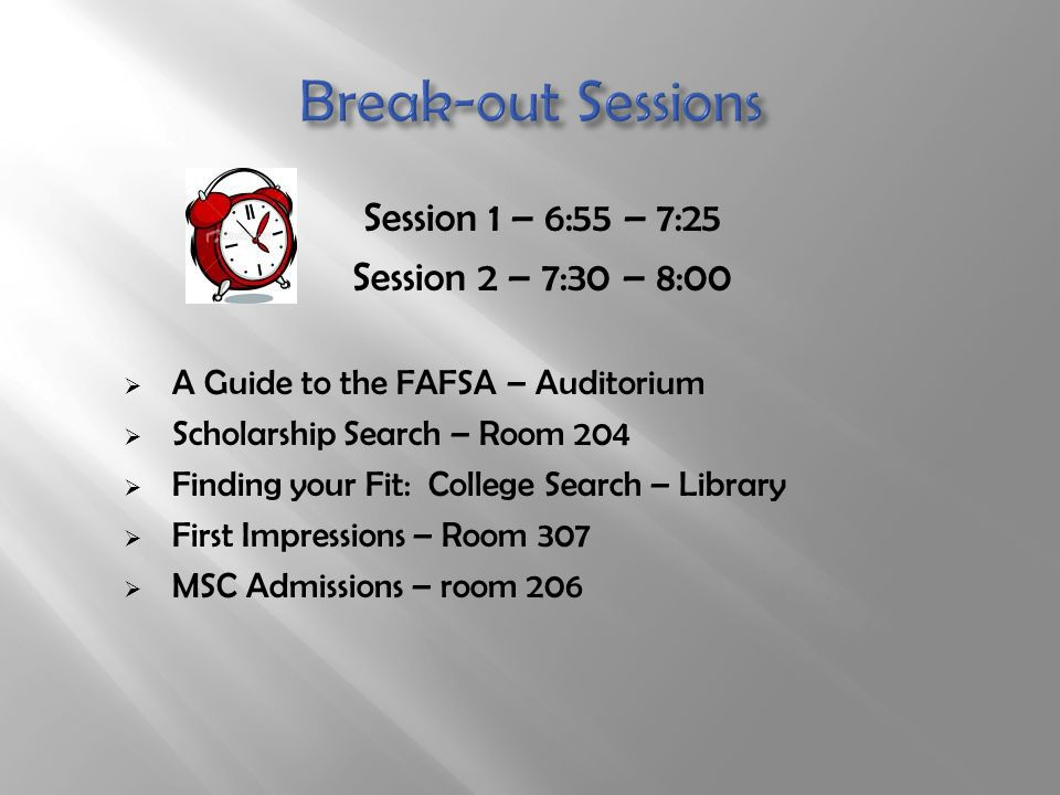 Session 1 – 6:55 – 7:25 Session 2 – 7:30 – 8:00  A Guide to the FAFSA – Auditorium  Scholarship Search – Room 204  Finding your Fit: College Search – Library  First Impressions – Room 307  MSC Admissions – room 206