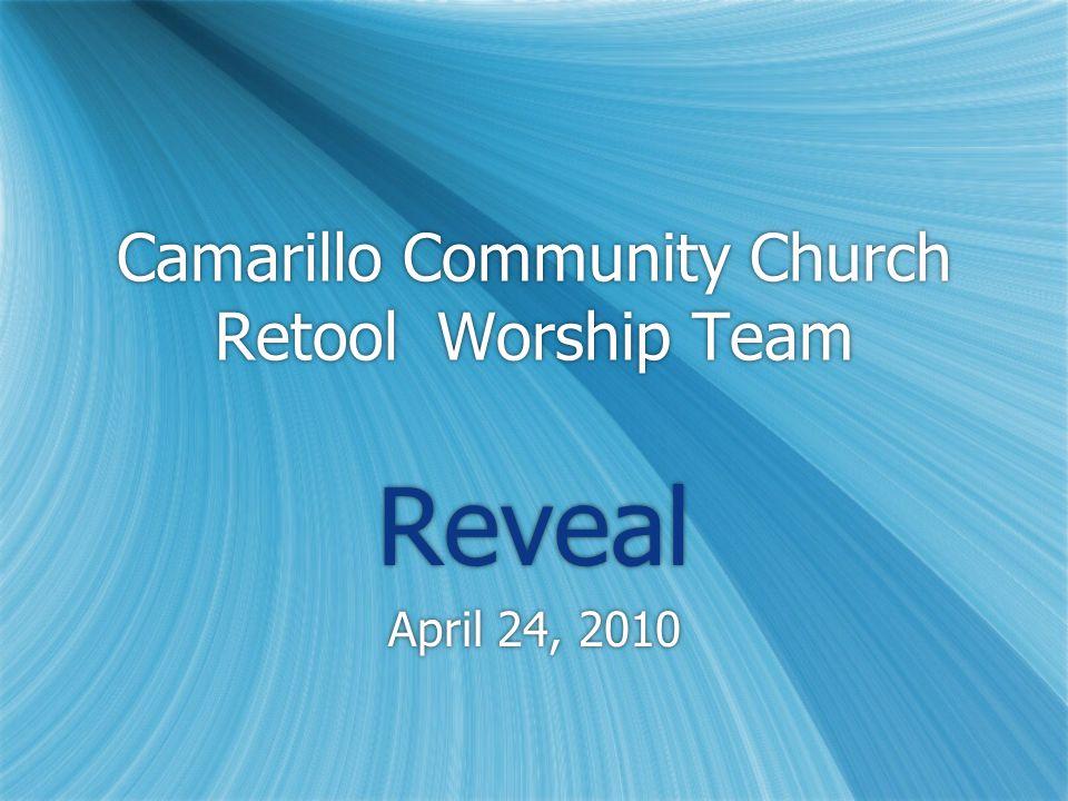 Camarillo Community Church Retool Worship Team Reveal April 24, 2010 Reveal April 24, 2010