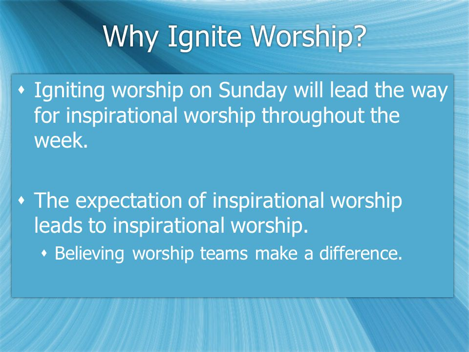 Why Ignite Worship?  Igniting worship on Sunday will lead the way for inspirational worship throughout the week.  The expectation of inspirational w
