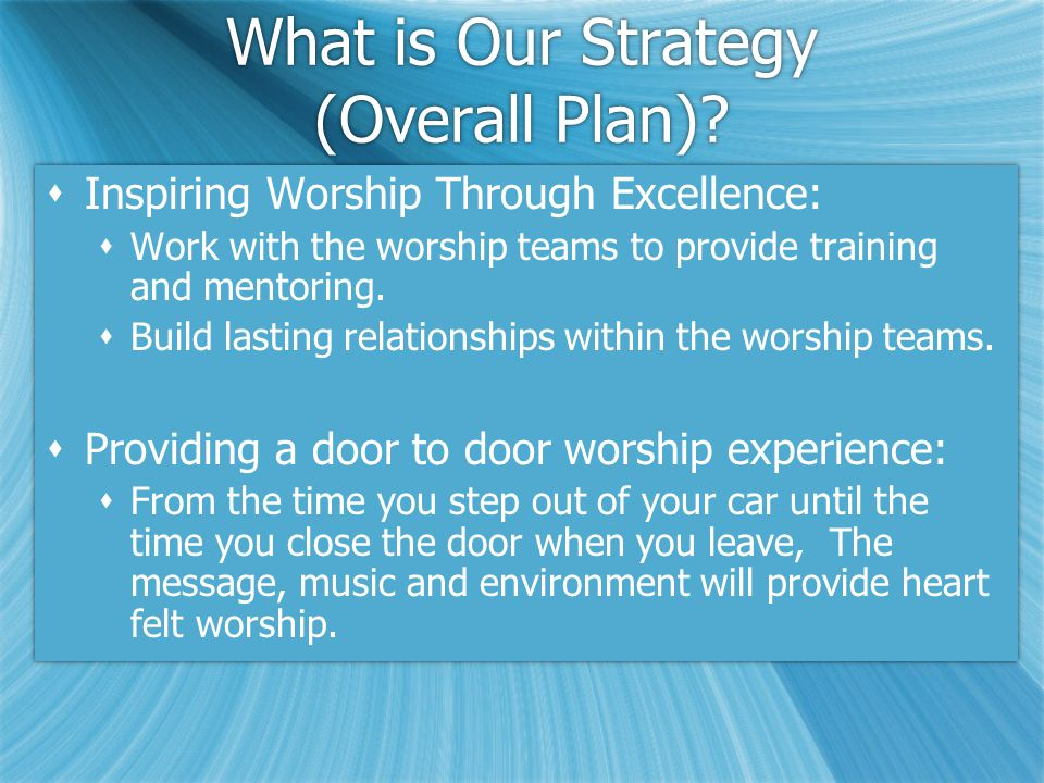 What is Our Strategy (Overall Plan)?  Inspiring Worship Through Excellence:  Work with the worship teams to provide training and mentoring.  Build