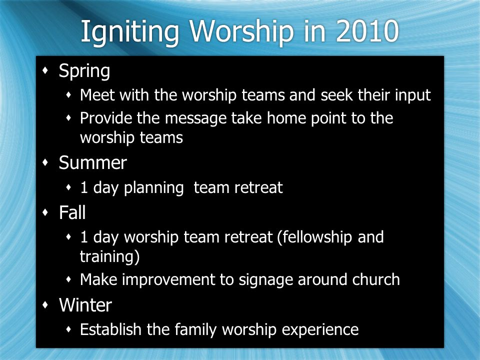 Igniting Worship in 2010  Spring  Meet with the worship teams and seek their input  Provide the message take home point to the worship teams  Summer  1 day planning team retreat  Fall  1 day worship team retreat (fellowship and training)  Make improvement to signage around church  Winter  Establish the family worship experience  Spring  Meet with the worship teams and seek their input  Provide the message take home point to the worship teams  Summer  1 day planning team retreat  Fall  1 day worship team retreat (fellowship and training)  Make improvement to signage around church  Winter  Establish the family worship experience