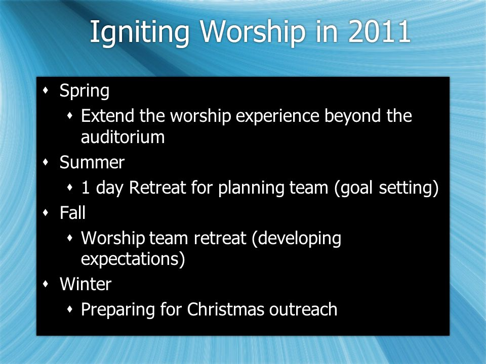Igniting Worship in 2011  Spring  Extend the worship experience beyond the auditorium  Summer  1 day Retreat for planning team (goal setting)  Fall  Worship team retreat (developing expectations)  Winter  Preparing for Christmas outreach  Spring  Extend the worship experience beyond the auditorium  Summer  1 day Retreat for planning team (goal setting)  Fall  Worship team retreat (developing expectations)  Winter  Preparing for Christmas outreach