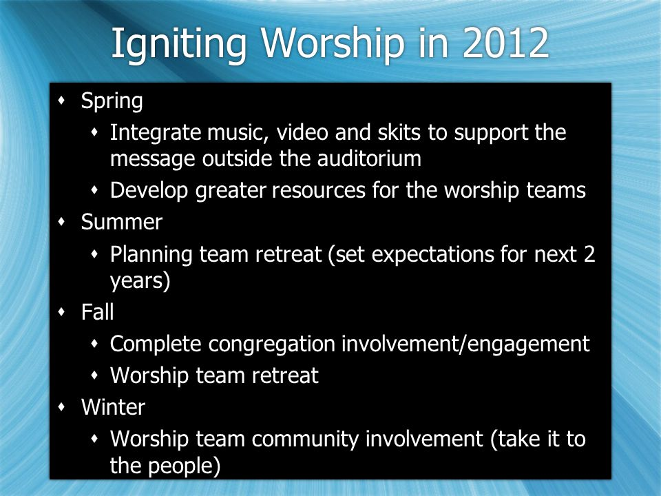 Igniting Worship in 2012  Spring  Integrate music, video and skits to support the message outside the auditorium  Develop greater resources for the worship teams  Summer  Planning team retreat (set expectations for next 2 years)  Fall  Complete congregation involvement/engagement  Worship team retreat  Winter  Worship team community involvement (take it to the people)  Spring  Integrate music, video and skits to support the message outside the auditorium  Develop greater resources for the worship teams  Summer  Planning team retreat (set expectations for next 2 years)  Fall  Complete congregation involvement/engagement  Worship team retreat  Winter  Worship team community involvement (take it to the people)