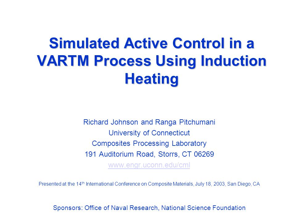 Simulated Active Control in a VARTM Process Using Induction Heating Richard Johnson and Ranga Pitchumani University of Connecticut Composites Processing Laboratory 191 Auditorium Road, Storrs, CT 06269 www.engr.uconn.edu/cml Presented at the 14 th International Conference on Composite Materials, July 18, 2003, San Diego, CA Sponsors: Office of Naval Research, National Science Foundation