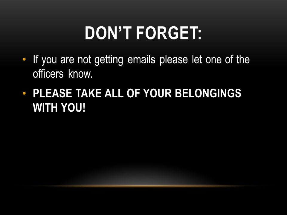 DON'T FORGET: If you are not getting emails please let one of the officers know. PLEASE TAKE ALL OF YOUR BELONGINGS WITH YOU!