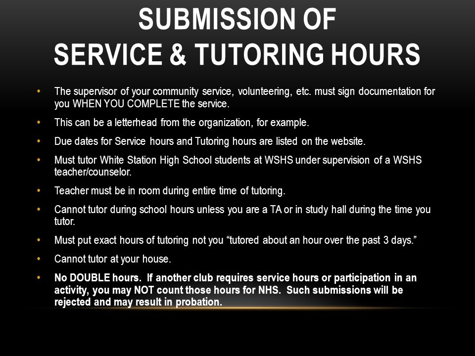 SUBMISSION OF SERVICE & TUTORING HOURS The supervisor of your community service, volunteering, etc. must sign documentation for you WHEN YOU COMPLETE